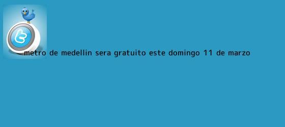 trinos de Metro de Medellín será gratuito este domingo <b>11 de marzo</b>
