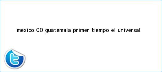 trinos de <b>México</b> 0-0 <b>Guatemala</b>, primer tiempo   El Universal