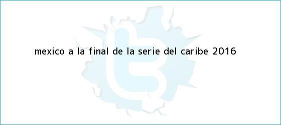 trinos de México, a la <b>final</b> de la <b>Serie del Caribe 2016</b>