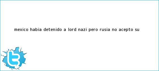 trinos de México había detenido a <b>Lord Nazi</b>, pero <b>Rusia</b> no aceptó su ...