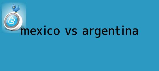 trinos de <b>México VS Argentina</b>