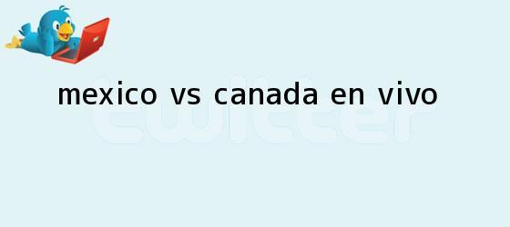 trinos de <b>México vs Canadá</b>; ¡EN VIVO!