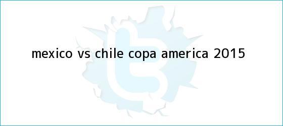 trinos de <b>México vs Chile</b>, Copa América <b>2015</b>