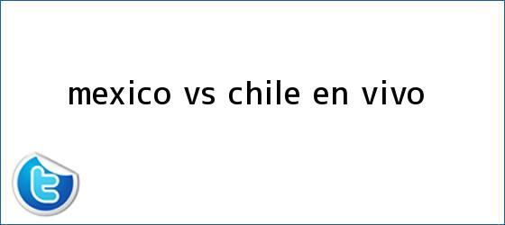 trinos de <b>México VS Chile</b> EN VIVO