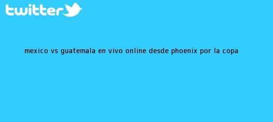 trinos de <b>México vs</b>. <b>Guatemala</b> EN VIVO online desde Phoenix por la Copa <b>...</b>