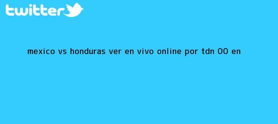 trinos de México vs. Honduras VER EN VIVO ONLINE por TDN: 0-0 en ...