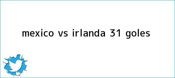 trinos de <b>México vs</b>. <b>Irlanda</b> (3-1): GOLES