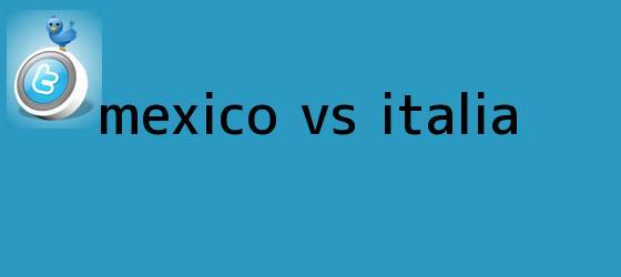 trinos de <b>México vs Italia</b>