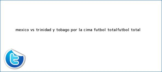 trinos de <b>México vs</b>. <b>Trinidad y Tobago</b> | Por la cima - Futbol TotalFut<i>bol Total