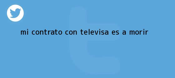 trinos de ?Mi contrato con <b>Televisa</b> es a morir?