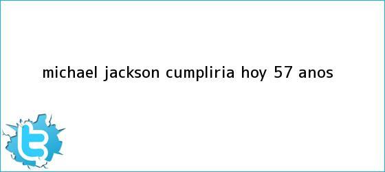 trinos de <b>Michael Jackson</b> cumpliría hoy 57 años
