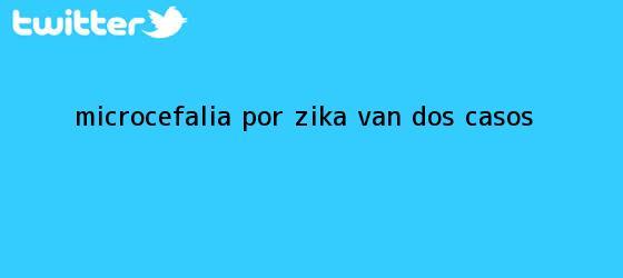 trinos de <b>Microcefalia</b> por zika: van dos casos