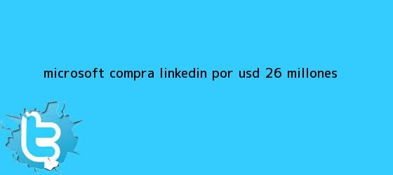 trinos de Microsoft compra <b>LinkedIn</b> por USD $26 millones