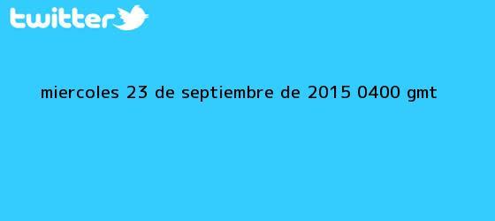 trinos de Miércoles, <b>23 de septiembre</b> de 2015 (04.00 GMT)