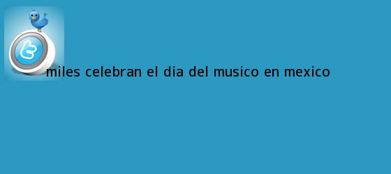 trinos de Miles celebran el <b>Día del Músico</b> en México