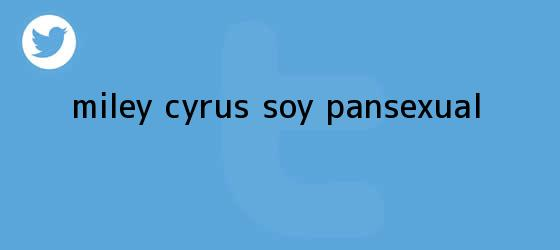 trinos de Miley Cyrus: ?Soy <b>pansexual</b>?