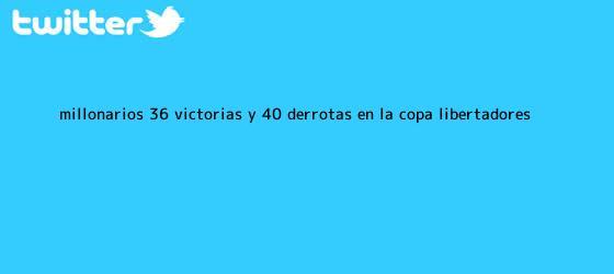trinos de <b>Millonarios</b>: 36 victorias y 40 derrotas en la Copa Libertadores