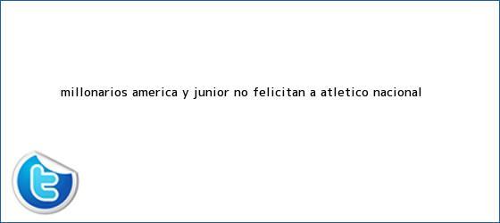 trinos de Millonarios, América y <b>Junior</b> no felicitan a Atlético Nacional ...