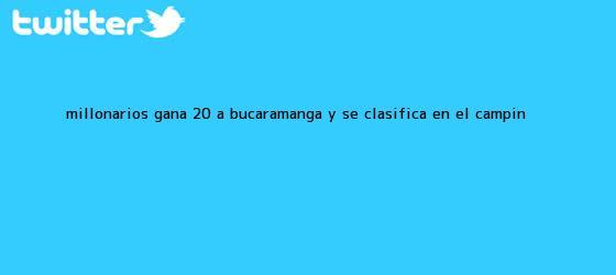 trinos de <b>Millonarios</b> gana 2-0 a <b>Bucaramanga</b> y se clasifica en El Campín