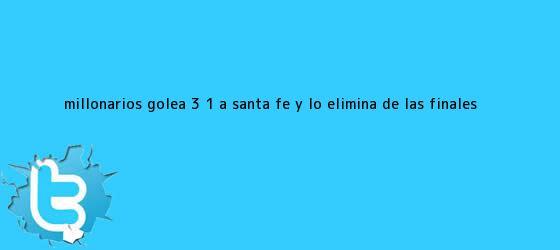 trinos de <b>Millonarios</b> golea 3 ? 1 a Santa Fe y lo elimina de las finales