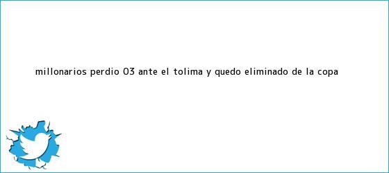 trinos de <b>Millonarios</b> perdió 0-3 ante el <b>Tolima</b> y quedó eliminado de la Copa ...