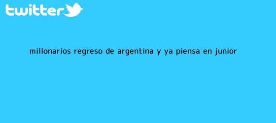 trinos de Millonarios regresó de Argentina y ya piensa en <b>Junior</b>
