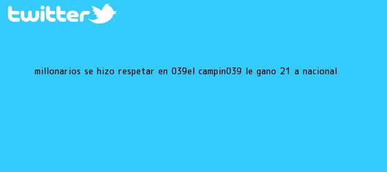 trinos de <b>Millonarios</b> se hizo respetar en 'El Campín': le ganó 2-1 a <b>Nacional</b>