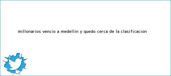 trinos de <b>Millonarios</b> venció a Medellín y quedó cerca de la clasificación