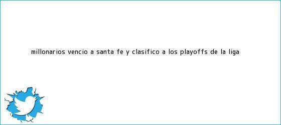 trinos de <b>Millonarios</b> venció a Santa Fe y clasificó a los playoffs de la Liga <b>...</b>