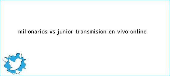 trinos de <b>Millonarios Vs</b>. <b>Junior</b>: Transmisión EN VIVO online