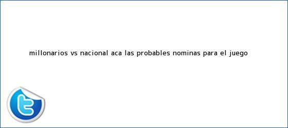 trinos de <b>Millonarios vs</b>. <b>Nacional</b>: acá las probables nóminas para el juego ...