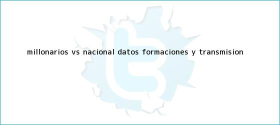 trinos de <b>Millonarios vs</b>. <b>Nacional</b>: Datos, formaciones y transmisión