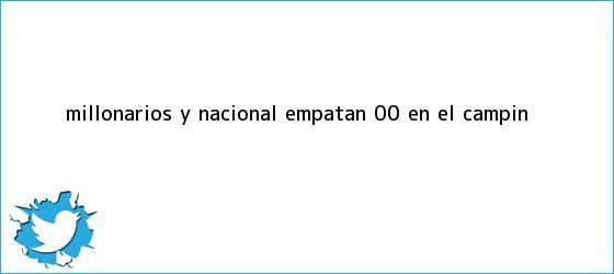 trinos de <b>Millonarios</b> y <b>Nacional</b> empatan 0-0 en El Campín