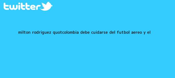 trinos de Milton Rodríguez: &quot;<b>Colombia</b> debe cuidarse del fútbol aéreo y el ...