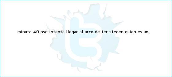 trinos de Minuto 40: <b>PSG</b> intenta llegar al arco de Ter Stegen, quien es un <b>...</b>