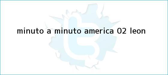 trinos de MINUTO A MINUTO: <b>América</b> 0-2 <b>León</b>