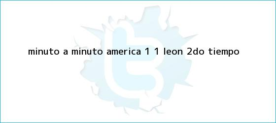 trinos de MINUTO A MINUTO: <b>América</b> 1 - 1 <b>León</b> (2do. Tiempo)