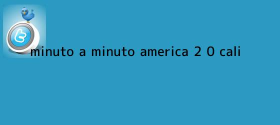 trinos de Minuto a minuto: <b>América</b> 2 ? 0 <b>Cali</b>