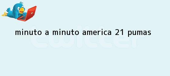 trinos de MINUTO A MINUTO: <b>América</b> 2-1 <b>Pumas</b>