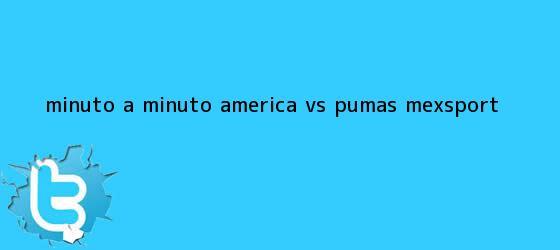 trinos de MINUTO A MINUTO: <b>América vs</b>. <b>Pumas</b> (Mexsport)