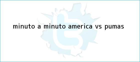 trinos de MINUTO A MINUTO: <b>América vs. Pumas</b>