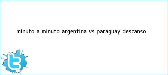 trinos de MINUTO A MINUTO: <b>Argentina vs Paraguay</b> (Descanso)