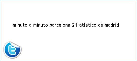 trinos de Minuto a minuto: <b>Barcelona</b> 2-1 <b>Atlético de Madrid</b>