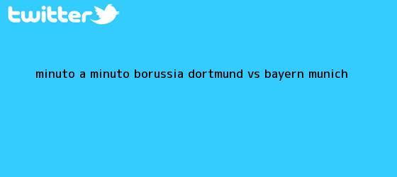 trinos de Minuto a minuto: <b>Borussia Dortmund vs</b>. <b>Bayern Munich</b>