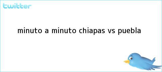 trinos de MINUTO A MINUTO: <b>Chiapas vs</b>. <b>Puebla</b>