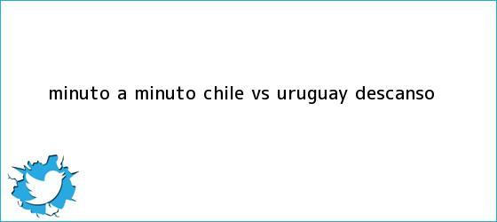 trinos de MINUTO A MINUTO: <b>Chile vs Uruguay</b> (Descanso)