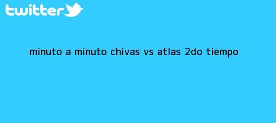 trinos de MINUTO A MINUTO: <b>Chivas vs</b>. <b>Atlas</b> (2do. tiempo)