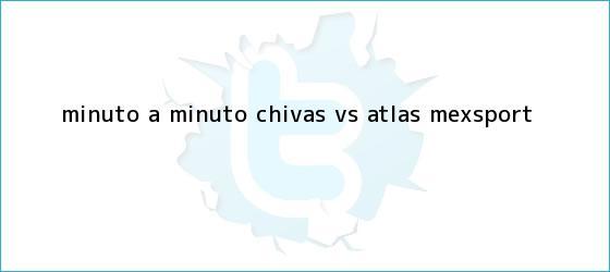 trinos de MINUTO A MINUTO: <b>Chivas vs</b>. <b>Atlas</b> (Mexsport)