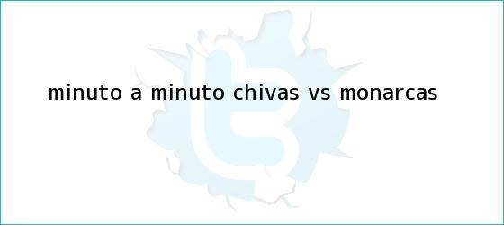 trinos de MINUTO A MINUTO: <b>Chivas vs</b>. <b>Monarcas</b>