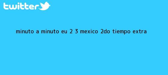 trinos de MINUTO A MINUTO: EU 2 - 3 <b>México</b> (2do. Tiempo Extra)